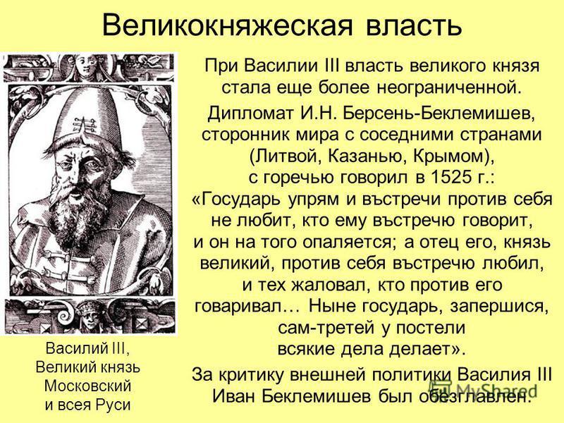 Великокняжеская власть При Василии III власть великого князя стала еще более неограниченной. Дипломат И.Н. Берсень-Беклемишев, сторонник мира с соседними странами (Литвой, Казанью, Крымом), с горечью говорил в 1525 г.: «Государь упрям и въстречи прот