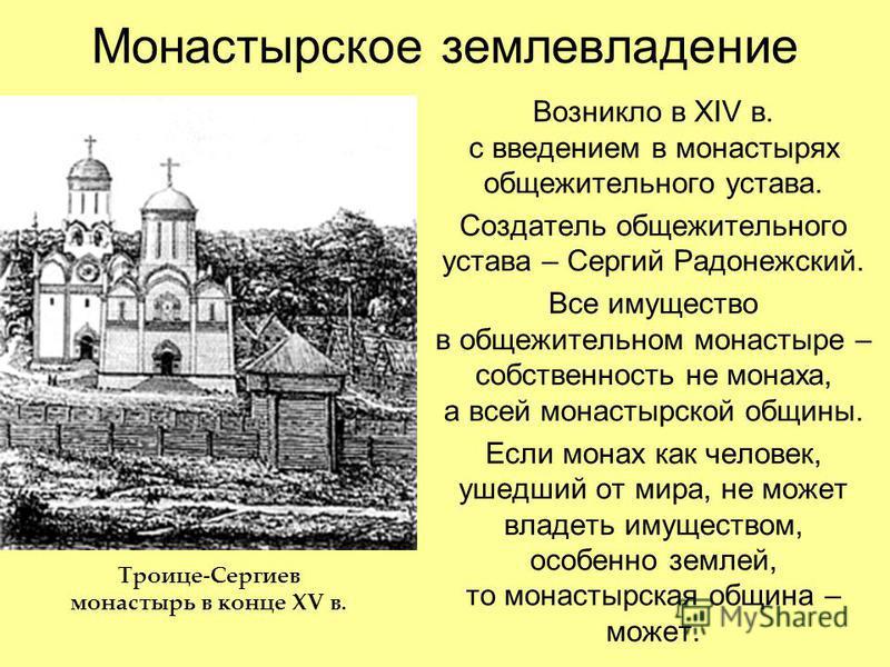 Монастырское землевладение Возникло в XIV в. с введением в монастырях общежительного устава. Создатель общежительного устава – Сергий Радонежский. Все имущество в общежительном монастыре – собственность не монаха, а всей монастырской общины. Если мон