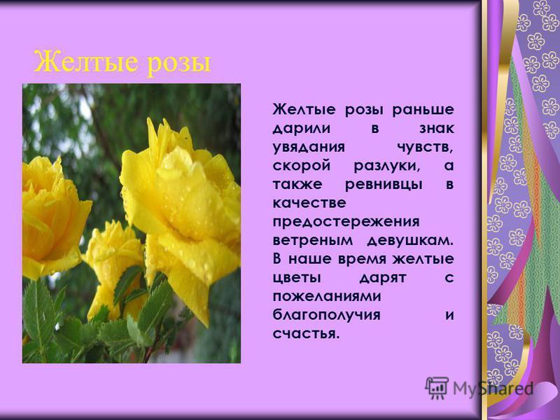 Желтые розы Желтые розы раньше дарили в знак увядания чувств, скорой разлуки, а также ревнивцы в качестве предостережения ветреным девушкам. В наше время желтые цветы дарят с пожеланиями благополучия и счастья.