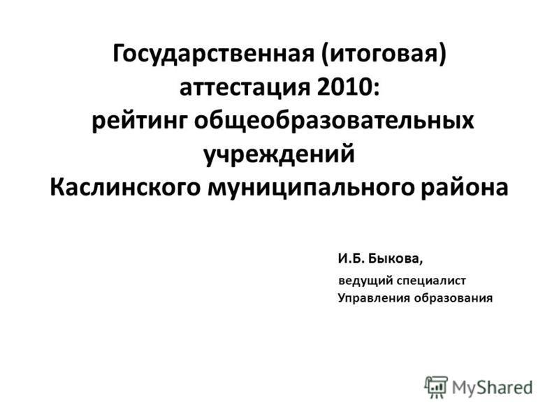 Государственная (итоговая) аттестация 2010: рейтинг общеобразовательных учреждений Каслинского муниципальныйныйнего района И.Б. Быкова, ведущий специалист Управления образования