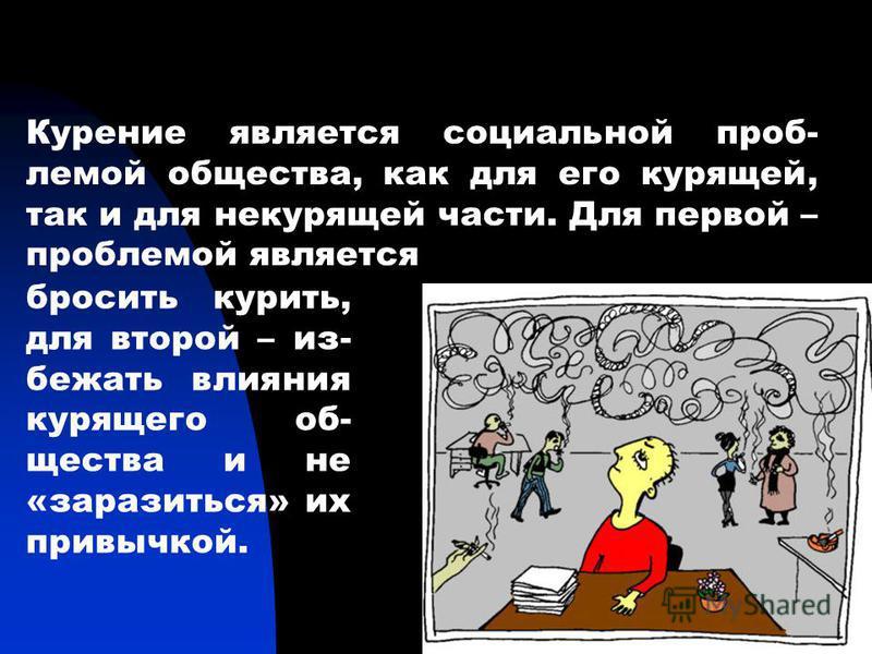 1 Курение является социальной проблемой общества, как для его курящей, так и для некурящей части. Для первой – проблемой является бросить курить, для второй – из- бежать влияния курящего общества и не «заразиться» их привычкой.