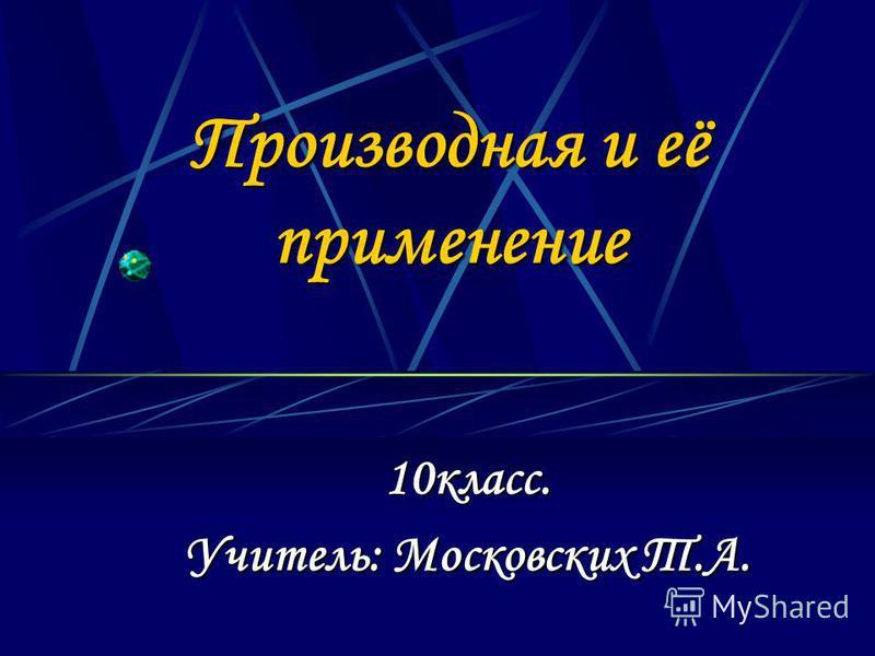 Производная и её применение 10 класс. Учитель: Московских Т.А.