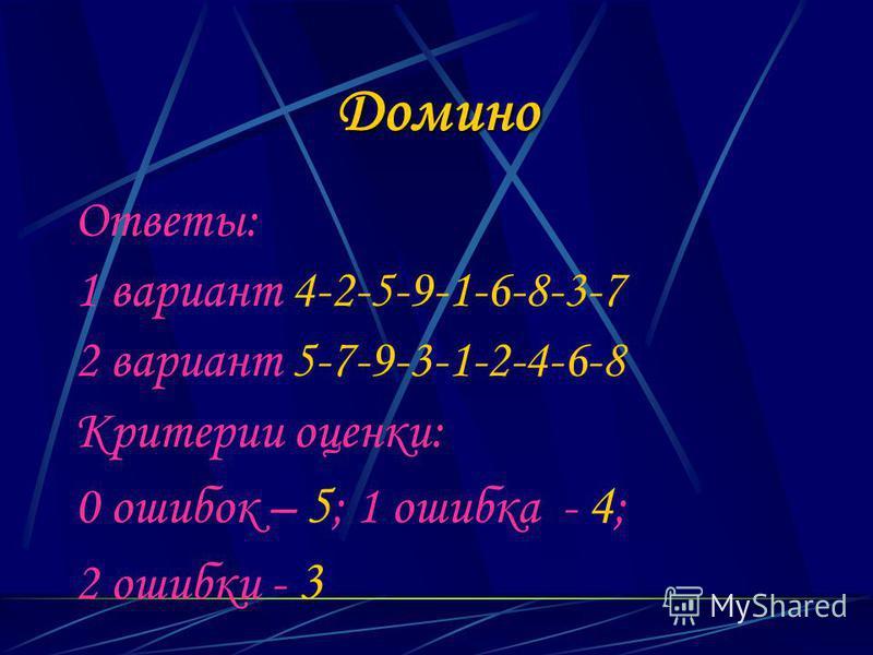 Домино Ответы: 1 вариант 4-2-5-9-1-6-8-3-7 2 вариант 5-7-9-3-1-2-4-6-8 Критерии оценки: 0 ошибок – 5 ; 1 ошибка - 4 ; 2 ошибки - 3
