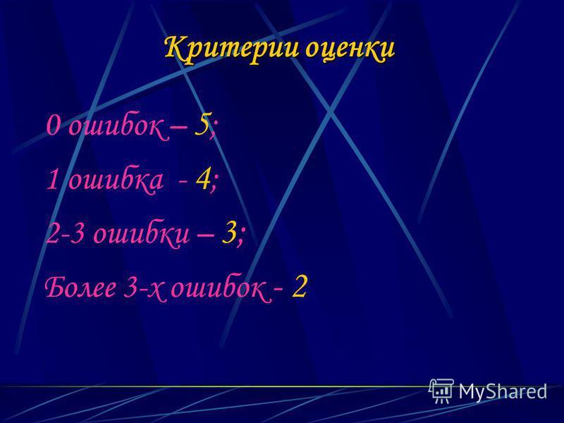 Критерии оценки 0 ошибок – 5 ; 1 ошибка - 4 ; 2-3 ошибки – 3; Более 3-х ошибок - 2