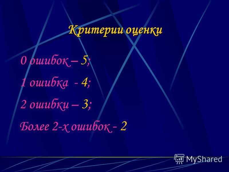 Критерии оценки 0 ошибок – 5 ; 1 ошибка - 4 ; 2 ошибки – 3; Более 2-х ошибок - 2