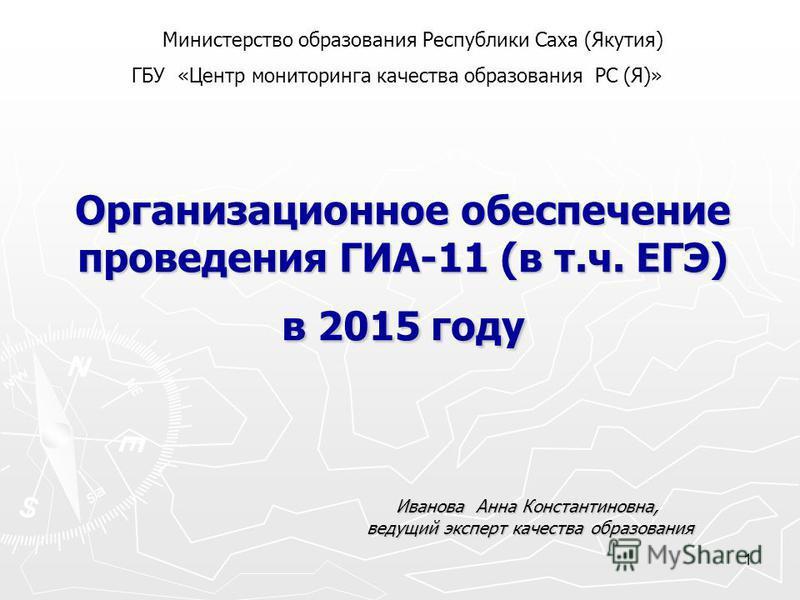 1 Организационное обеспечение проведения ГИА-11 (в т.ч. ЕГЭ) в 2015 году Иванова Анна Константиновна, ведущий эксперт качества образования ведущий эксперт качества образования Министерство образования Республики Саха (Якутия) ГБУ «Центр мониторинга к