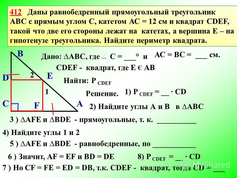 412 Даны равнобедренный прямоугольный треугольник АВС с прямым углом С, катетом АС = 12 см и квадрат CDEF, такой что две его стороны лежат на катетах, а вершина Е – на гипотенузе треугольника. Найдите периметр квадрата. А В С Е D F Решение. Дано: АВС