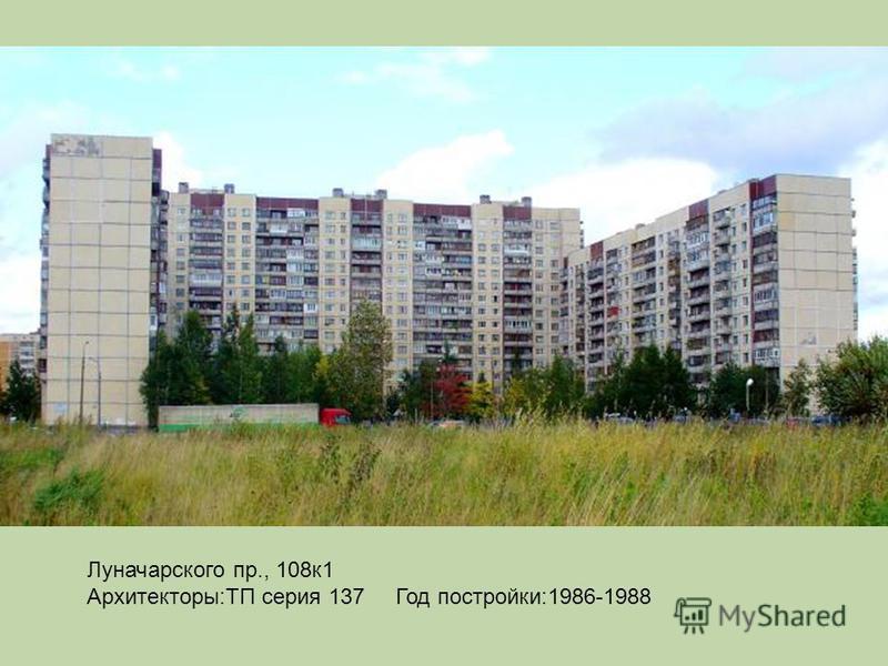 Луначарского пр., 108 к 1 Архитекторы:ТП серия 137 Год постройки:1986-1988