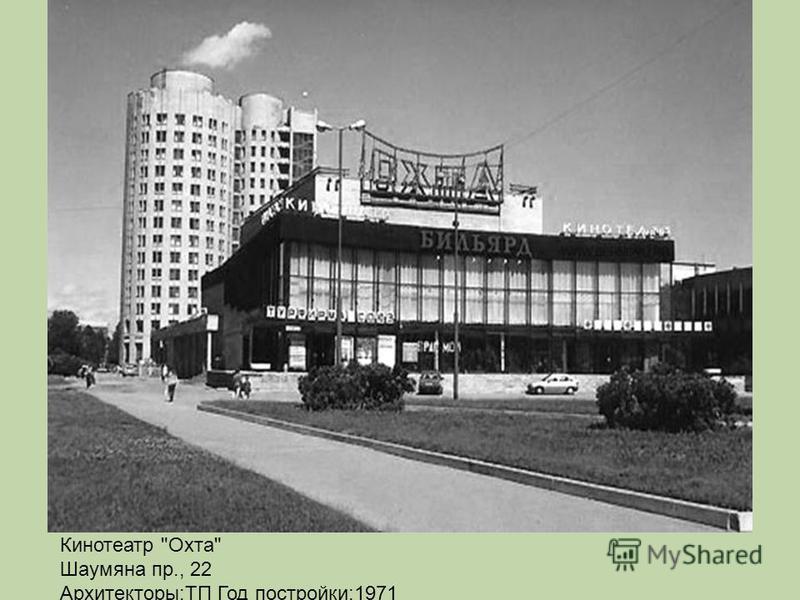 Кинотеатр Охта Шаумяна пр., 22 Архитекторы:ТП Год постройки:1971