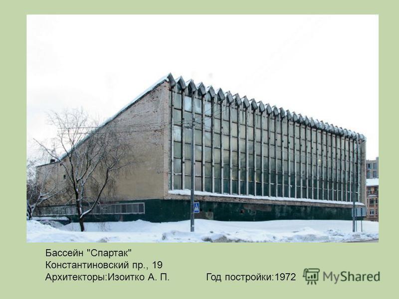 Бассейн Спартак Константиновский пр., 19 Архитекторы:Изоитко А. П. Год постройки:1972