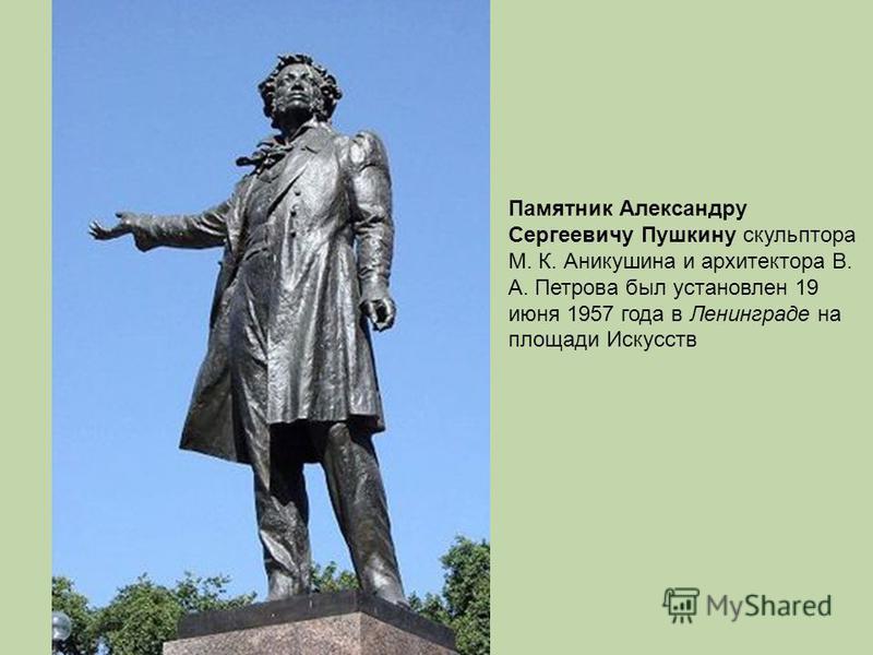 Памятник Александру Сергеевичу Пушкину скульптора М. К. Аникушина и архитектора В. А. Петрова был установлен 19 июня 1957 года в Ленинграде на площади Искусств