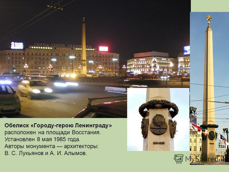 Обелиск «Городу-герою Ленинграду» расположен на площади Восстания. Установлен 8 мая 1985 года. Авторы монумента архитекторы: В. С. Лукьянов и А. И. Алымов.