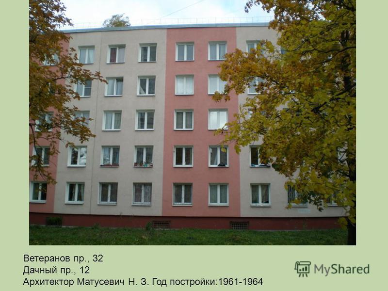 Ветеранов пр., 32 Дачный пр., 12 Архитектор Матусевич Н. З. Год постройки:1961-1964