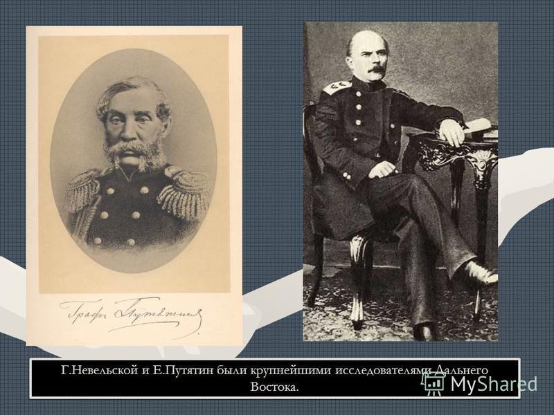 Г.Невельской и Е.Путятин были крупнейшими исследователями Дальнего Востока.