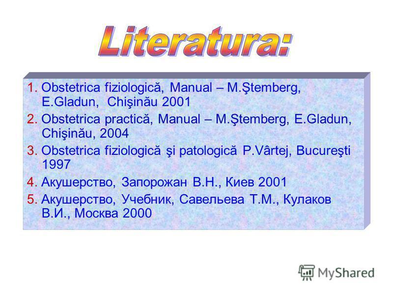 1. Obstetrica fiziologică, Manual – M.Ştemberg, E.Gladun, Chişinău 2001 2. Obstetrica practică, Manual – M.Ştemberg, E.Gladun, Chişinău, 2004 3. Obstetrica fiziologică şi patologică P.Vârtej, Bucureşti 1997 4. Акушерство, Запорожан В.Н., Киев 2001 5.