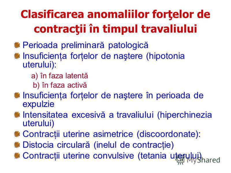 Clasificarea anomaliilor forţelor de contracţii în timpul travaliului Perioada preliminară patologică Insuficienţa forţelor de naştere (hipotonia uterului): a) în faza latentă b) în faza activă Insuficienţa forţelor de naştere în perioada de expulzie