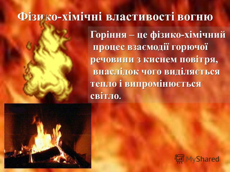 Фізико-хімічні властивості вогню Горіння – це фізико-хімічний процес взаємодії горючої процес взаємодії горючої речовини з киснем повітря, внаслідок чого виділяється внаслідок чого виділяється тепло і випромінюється світло.