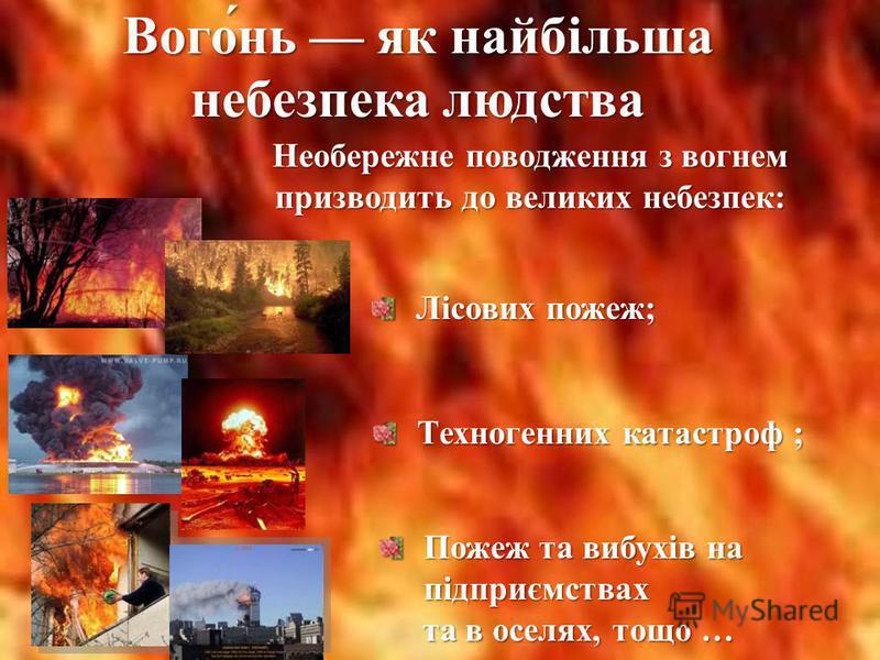 Вого́нь як найбільш а небезпека людства Необережне поводження з вогнем призводить до великих небезпек: Лісових пожеж; Техногенних катастроф ; Пожеж та вибухів на підприємствах та в оселях, тощо … та в оселях, тощо …