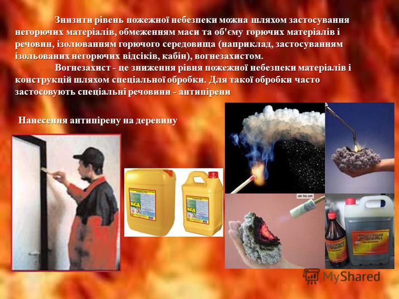 Знизити рівень пожежної небезпеки можна шляхом застосування негорючих матеріалів, обмеженням маси та об'єму горючих матеріалів і речовин, ізолюванням горючого середовища (наприклад, застосуванням ізольованих негорючих відсіків, кабін), вогнезахистом.