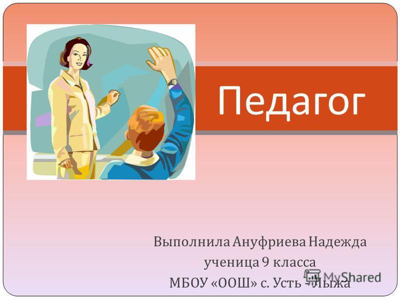 Выполнила Ануфриева Надежда ученица 9 класса МБОУ « ООШ » с. Усть - Лыжа Педагог