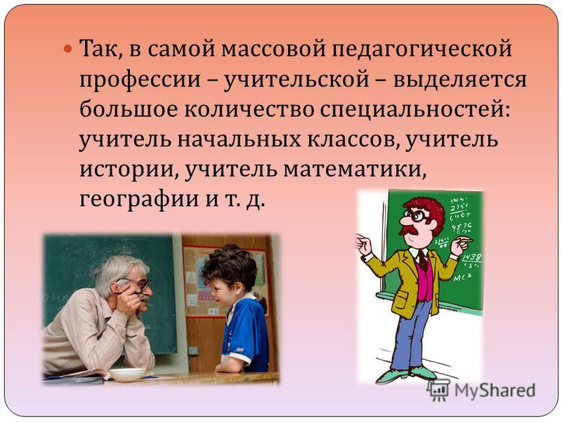 Так, в самой массовой педагогической профессии – учительской – выделяется большое количество специальностей : учитель начальных классов, учитель истории, учитель математики, географии и т. д.