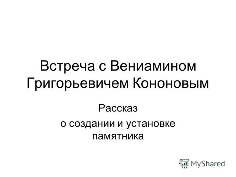 Встреча с Вениамином Григорьевичем Кононовым Рассказ о создании и установке памятника