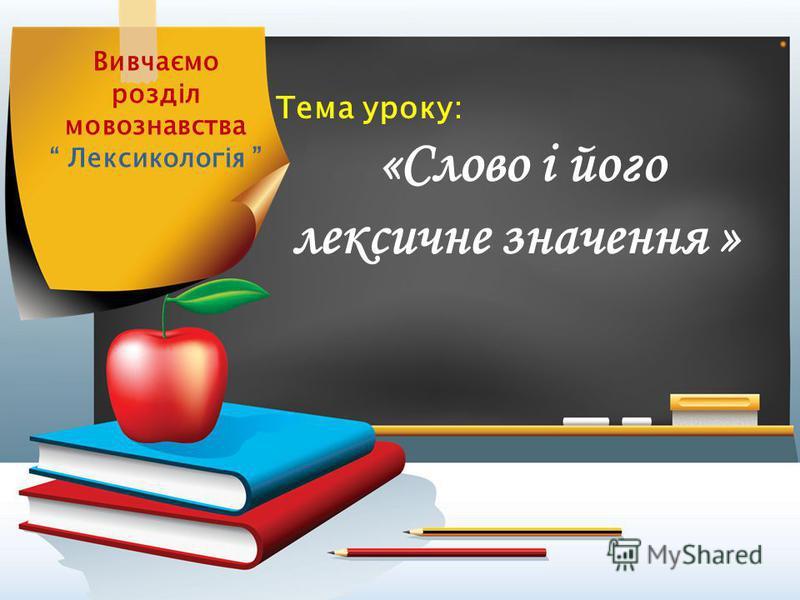 Тема уроку: «Слово і його лексичне значення » Вивчаємо розділ мовознавства Лексикологія