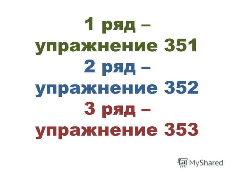 1 ряд – упражнение 351 2 ряд – упражнение 352 3 ряд – упражнение 353