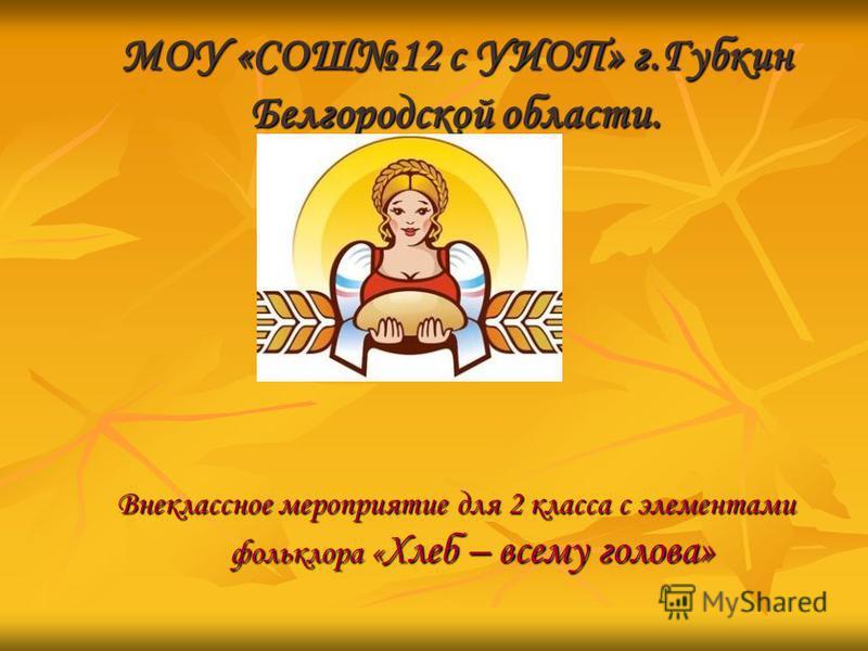 МОУ «СОШ12 с УИОП» г.Губкин Белгородской области. Внеклассное мероприятие для 2 класса с элементами фольклора « Хлеб – всему голова»