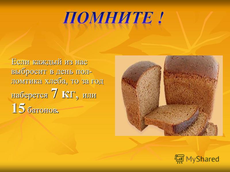 Если каждый из нас выбросит в день пол- ломтика хлеба, то за год наберется 7 кг, или 15 батонов. Если каждый из нас выбросит в день пол- ломтика хлеба, то за год наберется 7 кг, или 15 батонов.