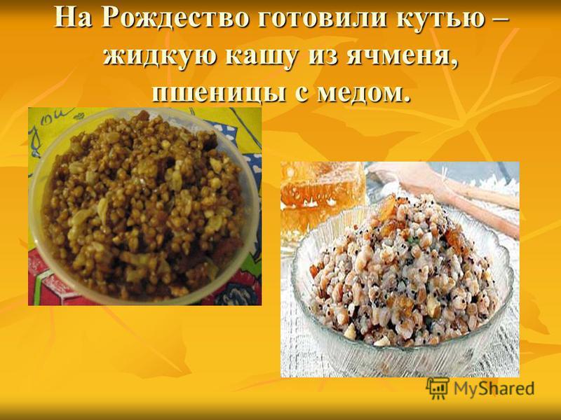 На Рождество готовили кутью – жидкую кашу из ячменя, пшеницы с медом.