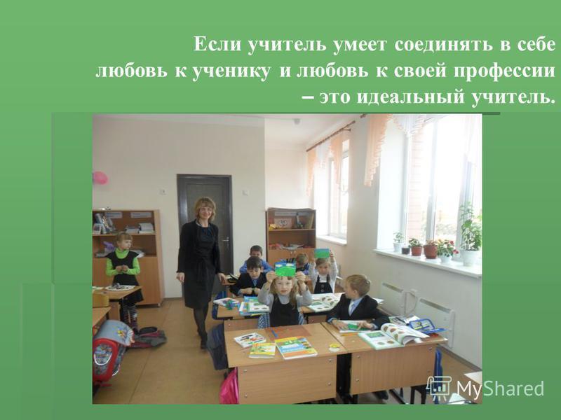 Если учитель умеет соединять в себе любовь к ученику и любовь к своей профессии – это идеальный учитель.