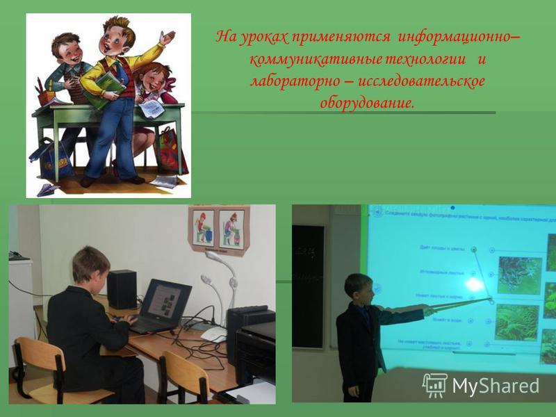 На уроках применяются информационно– коммуникативные технологии и лабораторно – исследовательское оборудование.