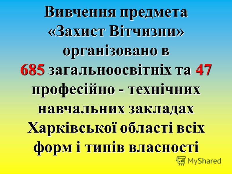 Вивчення предмета «Захист Вітчизни» організовано в 685 загальноосвітніх та 47 професійно - технічних навчальних закладах Харківської області всіх форм і типів власності