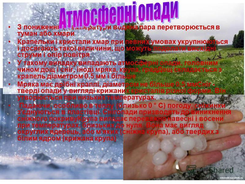 З пониженням температури водяна пара перетворюється в туман або хмари Крапельки і кристали хмар при певних умовах укрупнюються і досягають такої величини, що можуть подолати висхідні струми і опір повітря У такому випадку випадають атмосферні опади,