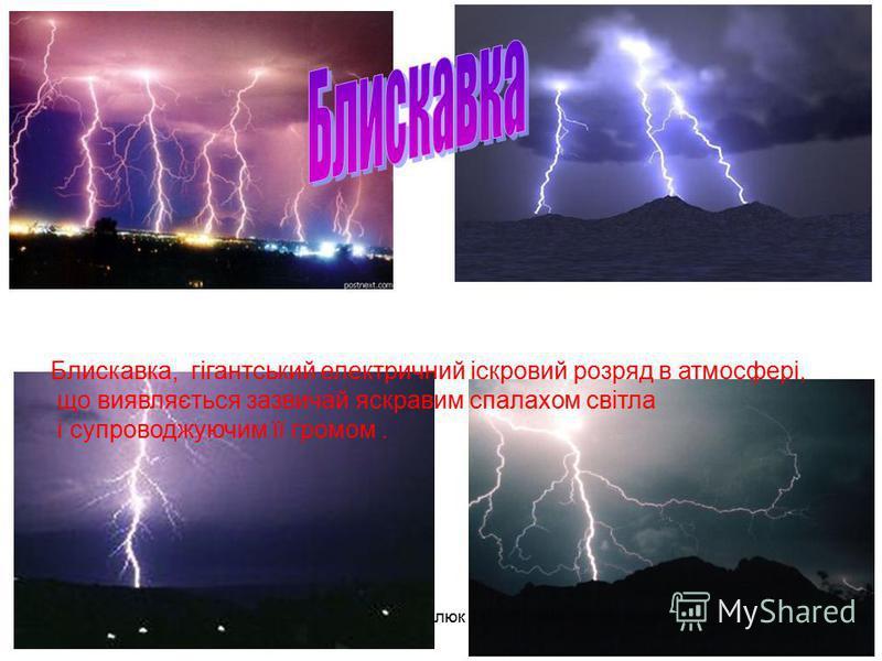 Блискавка, гігантський електричний іскровий розряд в атмосфері, що виявляється зазвичай яскравим спалахом світла і супроводжуючим її громом.
