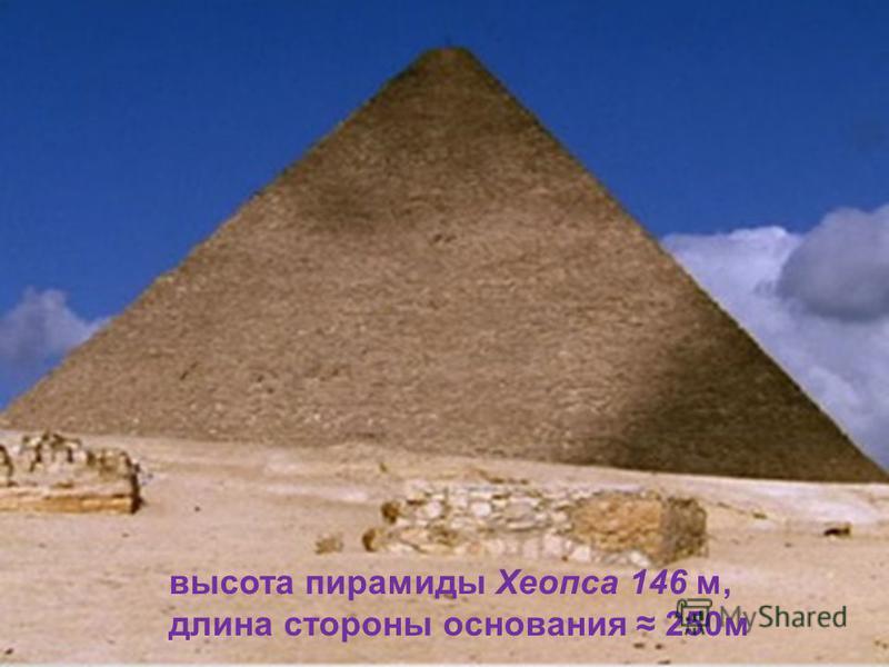 высота пирамиды Хеопса 146 м, длина стороны основания 250 м