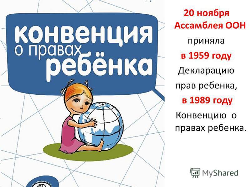 20 ноября Ассамблея ООН приняла в 1959 году Декларацию прав ребенка, в 1989 году Конвенцию о правах ребенка.