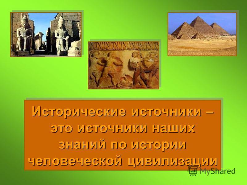 Исторические источники – это источники наших знаний по истории человеческой цивилизации
