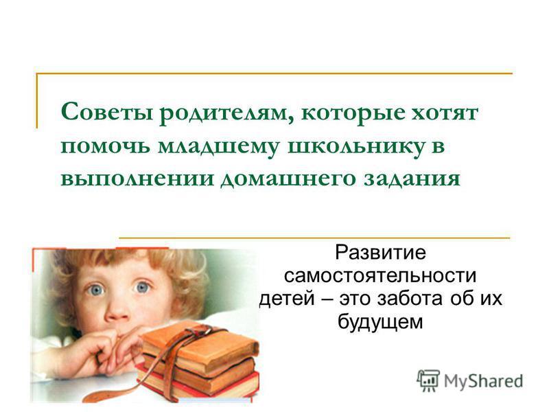 Советы родителям, которые хотят помочь младшему школьнику в выполнении домашнего задания Развитие самостоятельности детей – это забота об их будущем