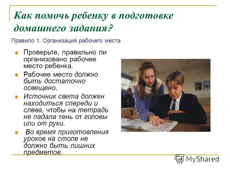 Как помочь ребенку в подготовке домашнего задания ? Проверьте, правильно ли организовано рабочее место ребенка. Рабочее место должно быть достаточно освещено. Источник света должен находиться спереди и слева, чтобы на тетрадь не падала тень от головы