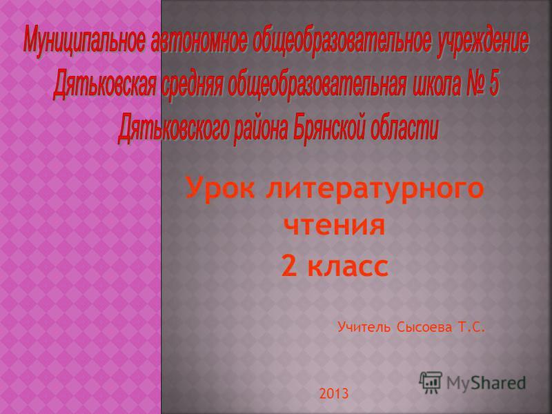 Урок литературного чтения 2 класс Учитель Сысоева Т.С. 2013