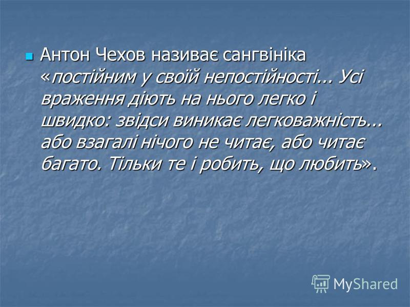 Антон Чехов називає сангвініка «постійним у своїй непостійності... Усі враження діють на нього легко і швидко: звідси виникає легковажність... або взагалі нічого не читає, або читає багато. Тільки те і робить, що любить». Антон Чехов називає сангвіні