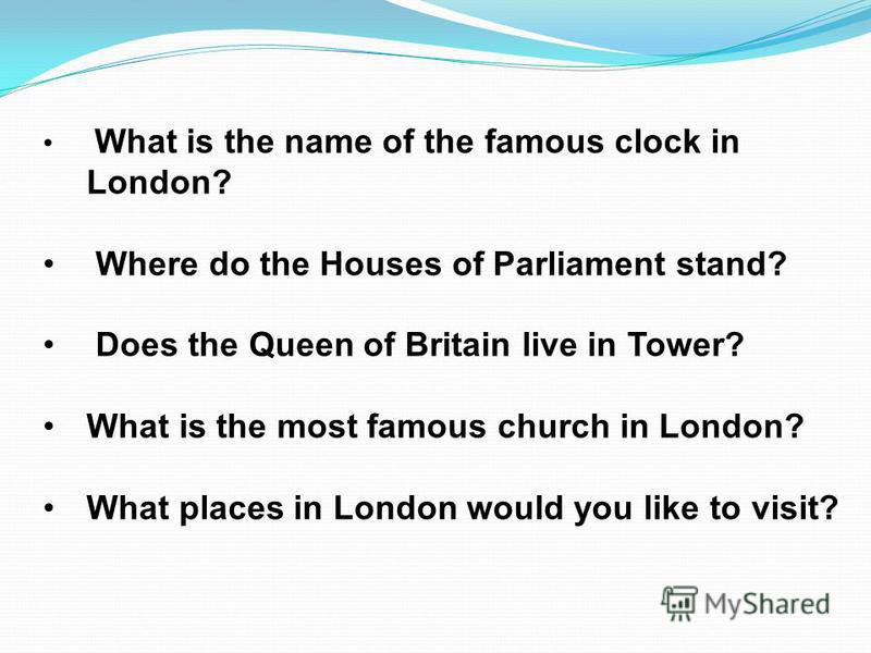 What is the name of the famous clock in London? Where do the Houses of Parliament stand? Does the Queen of Britain live in Tower? What is the most famous church in London? What places in London would you like to visit?