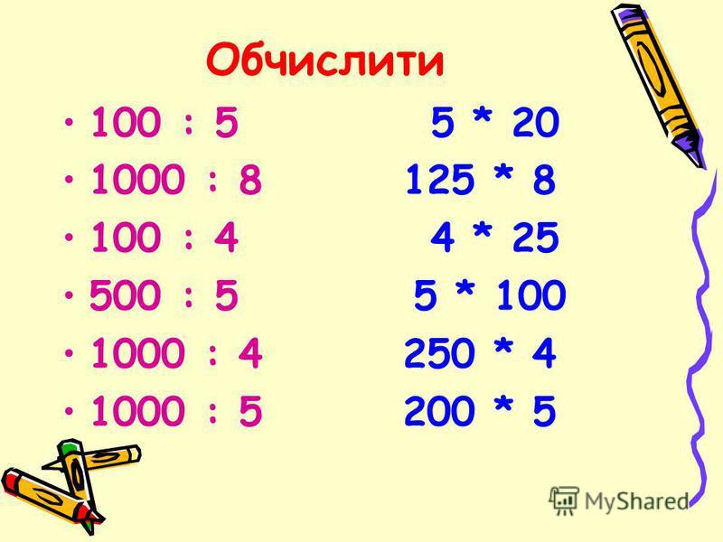 Обчислити 100 : 5 5 * 20 1000 : 8 125 * 8 100 : 4 4 * 25 500 : 5 5 * 100 1000 : 4 250 * 4 1000 : 5 200 * 5
