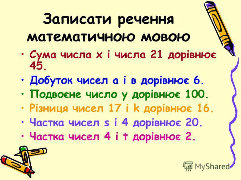 Записати речення математичною мовою Сума числа х і числа 21 дорівнює 45. Добуток чисел а і в дорівнює 6. Подвоєне число у дорівнює 100. Різниця чисел 17 і k дорівнює 16. Частка чисел s і 4 дорівнює 20. Частка чисел 4 і t дорівнює 2.