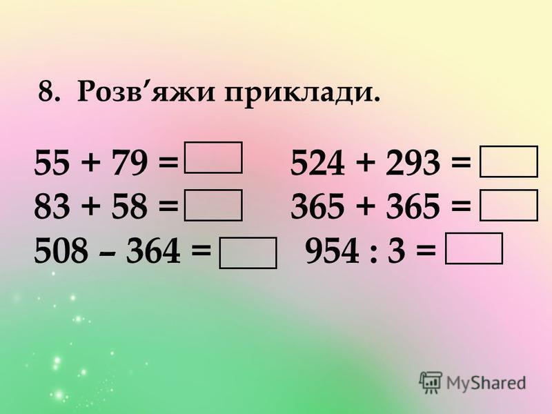8. Розвяжи приклади. 55 + 79 = 524 + 293 = 83 + 58 = 365 + 365 = 508 – 364 = 954 : 3 =