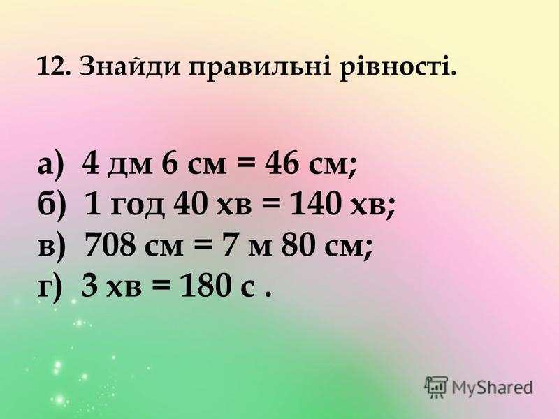 12. Знайди правильні рівності. а) 4 дм 6 см = 46 см; б) 1 год 40 хв = 140 хв; в) 708 см = 7 м 80 см; г) 3 хв = 180 с.