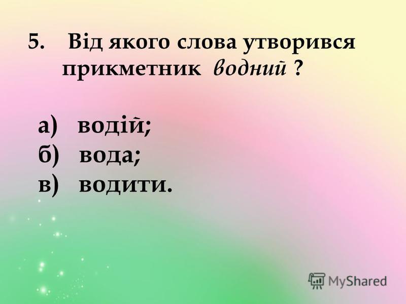5. Від якого слова утворився прикметник водний ? а) водій; б) вода; в) водити.