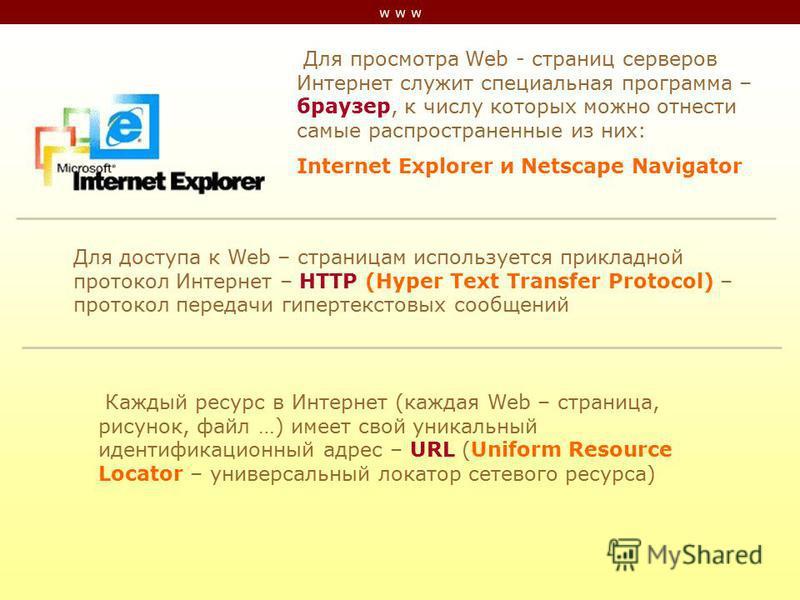 w w w Для просмотра Web - страниц серверов Интернет служит специальная программа – браузер, к числу которых можно отнести самые распространенные из них: Internet Explorer и Netscape Navigator Для доступа к Web – страницам используется прикладной прот